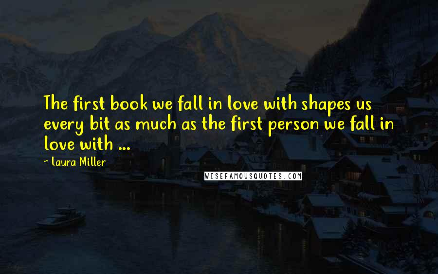Laura Miller quotes: The first book we fall in love with shapes us every bit as much as the first person we fall in love with ...
