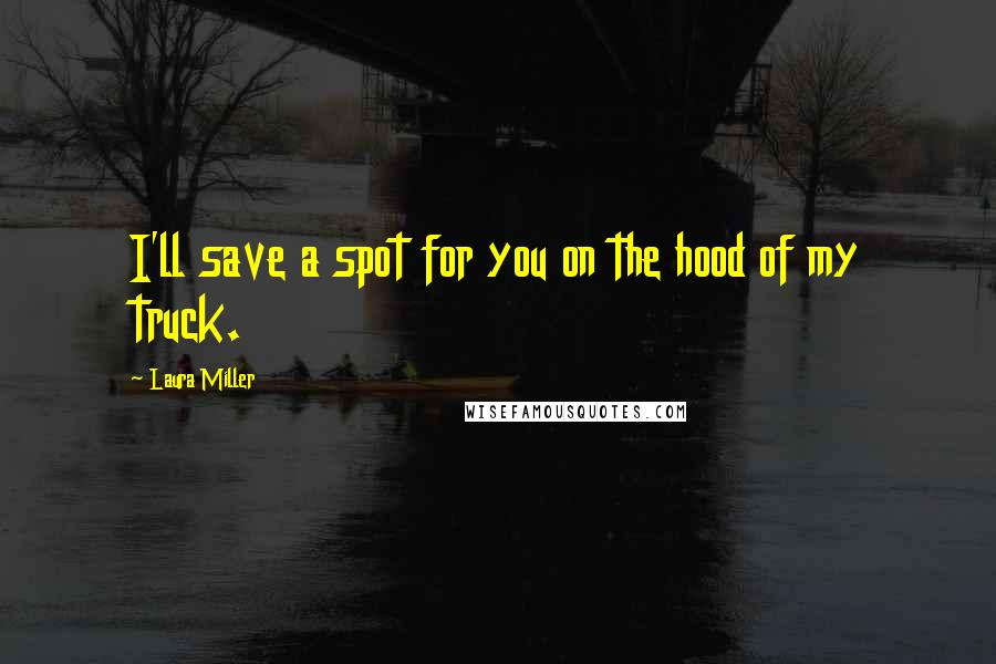 Laura Miller quotes: I'll save a spot for you on the hood of my truck.