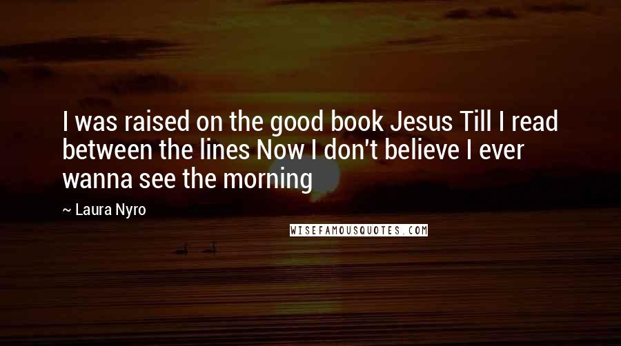 Laura Nyro quotes: I was raised on the good book Jesus Till I read between the lines Now I don't believe I ever wanna see the morning