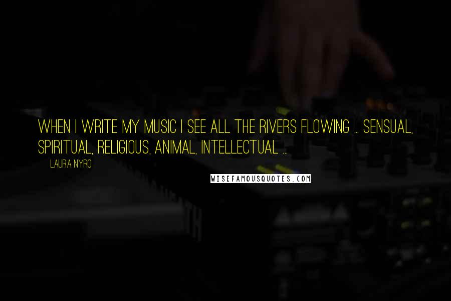 Laura Nyro quotes: When I write my music I see all the rivers flowing ... sensual, spiritual, religious, animal, intellectual ...