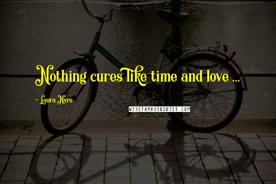 Laura Nyro quotes: Nothing cures like time and love ...
