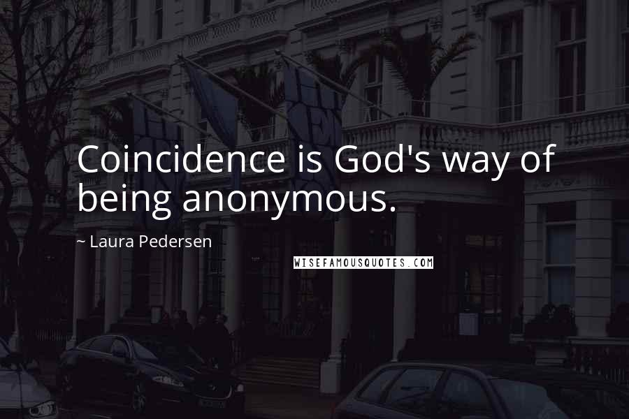 Laura Pedersen quotes: Coincidence is God's way of being anonymous.