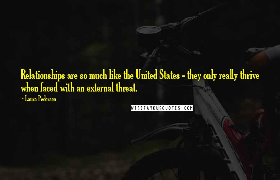 Laura Pedersen quotes: Relationships are so much like the United States - they only really thrive when faced with an external threat.