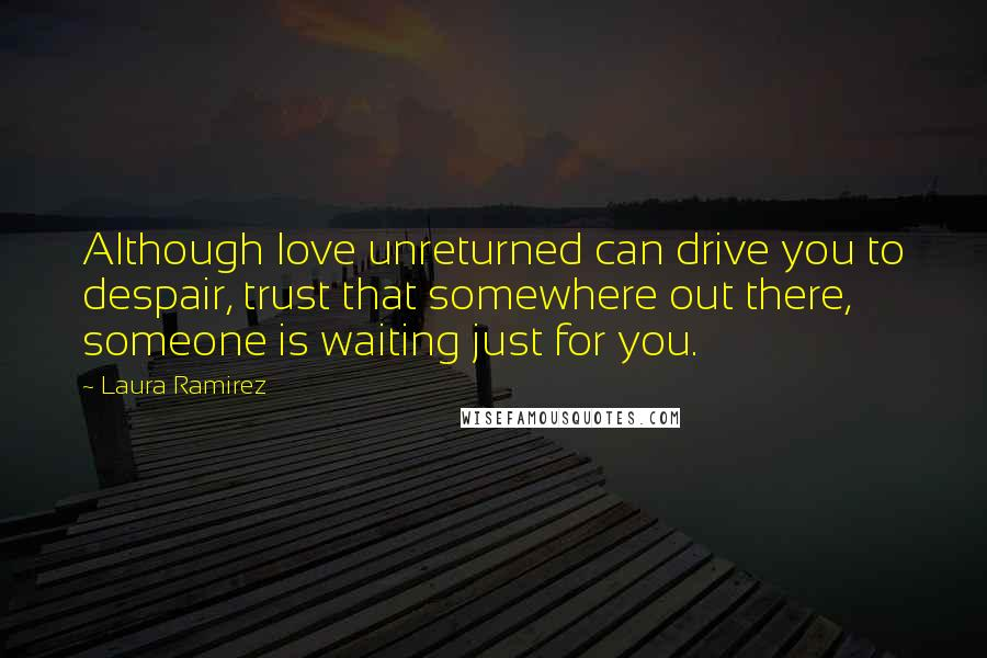 Laura Ramirez quotes: Although love unreturned can drive you to despair, trust that somewhere out there, someone is waiting just for you.
