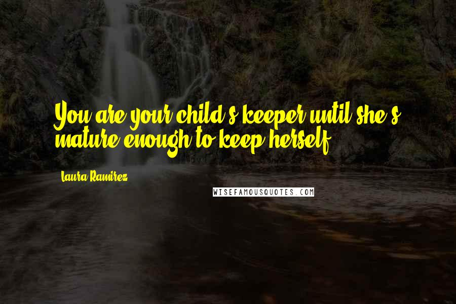 Laura Ramirez quotes: You are your child's keeper until she's mature enough to keep herself.