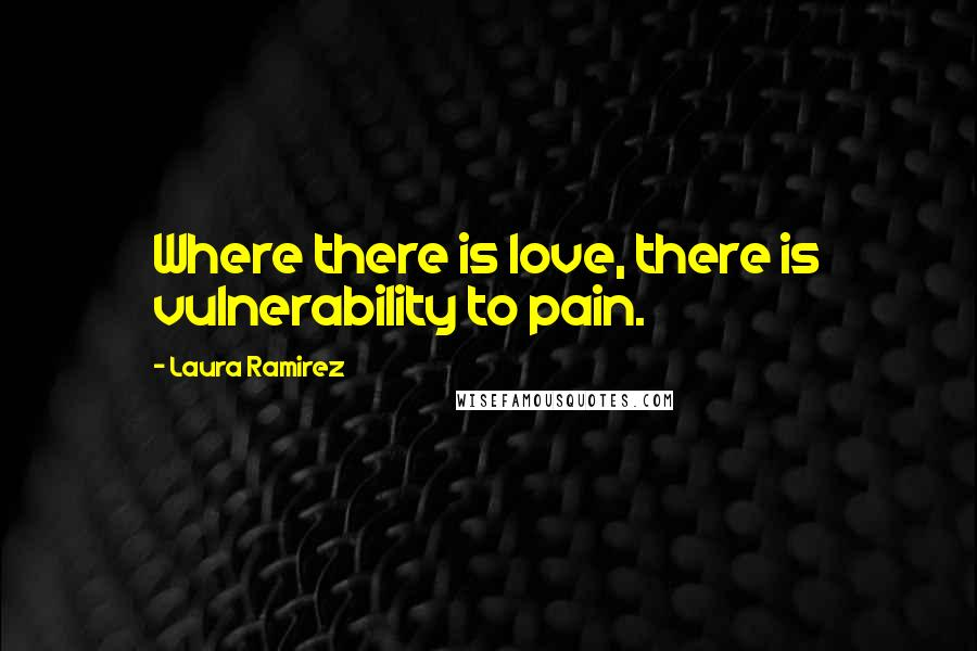 Laura Ramirez quotes: Where there is love, there is vulnerability to pain.