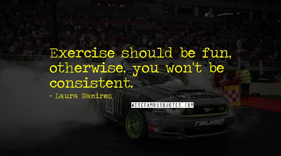 Laura Ramirez quotes: Exercise should be fun, otherwise, you won't be consistent.