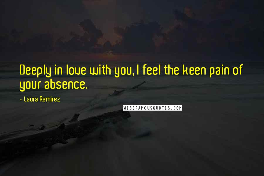 Laura Ramirez quotes: Deeply in love with you, I feel the keen pain of your absence.