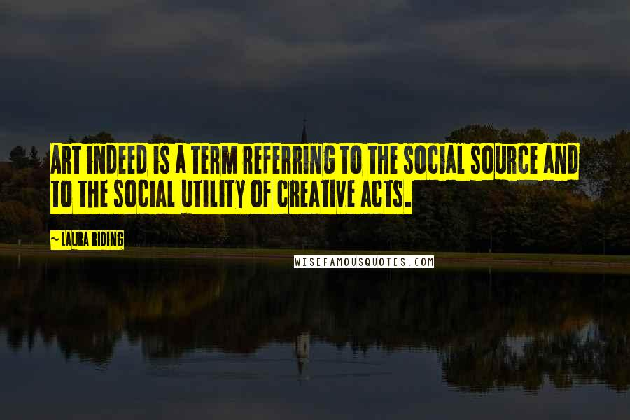 Laura Riding quotes: Art indeed is a term referring to the social source and to the social utility of creative acts.