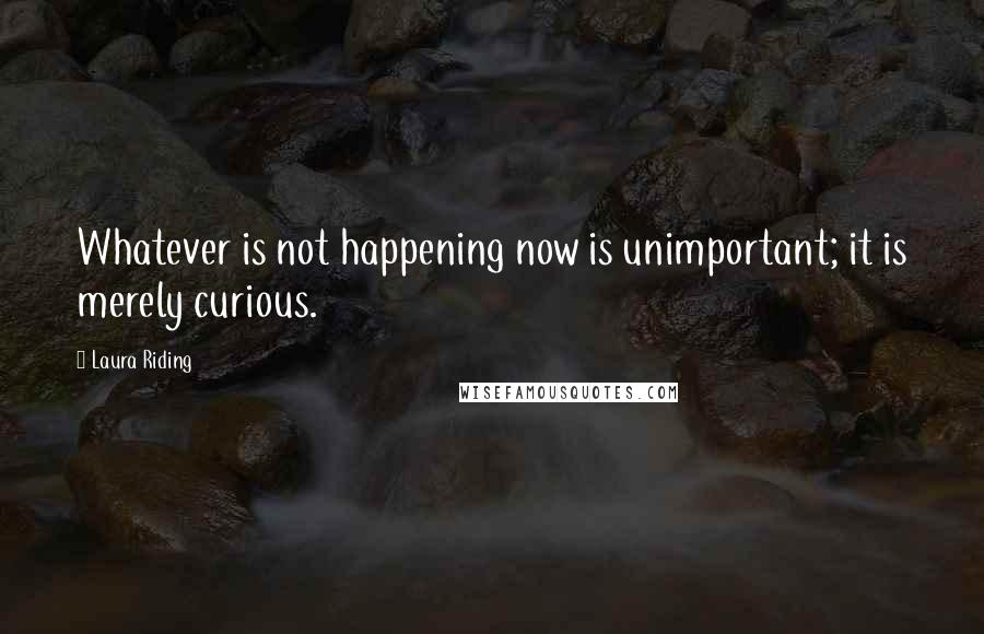 Laura Riding quotes: Whatever is not happening now is unimportant; it is merely curious.