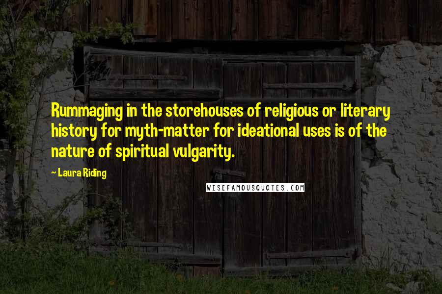 Laura Riding quotes: Rummaging in the storehouses of religious or literary history for myth-matter for ideational uses is of the nature of spiritual vulgarity.