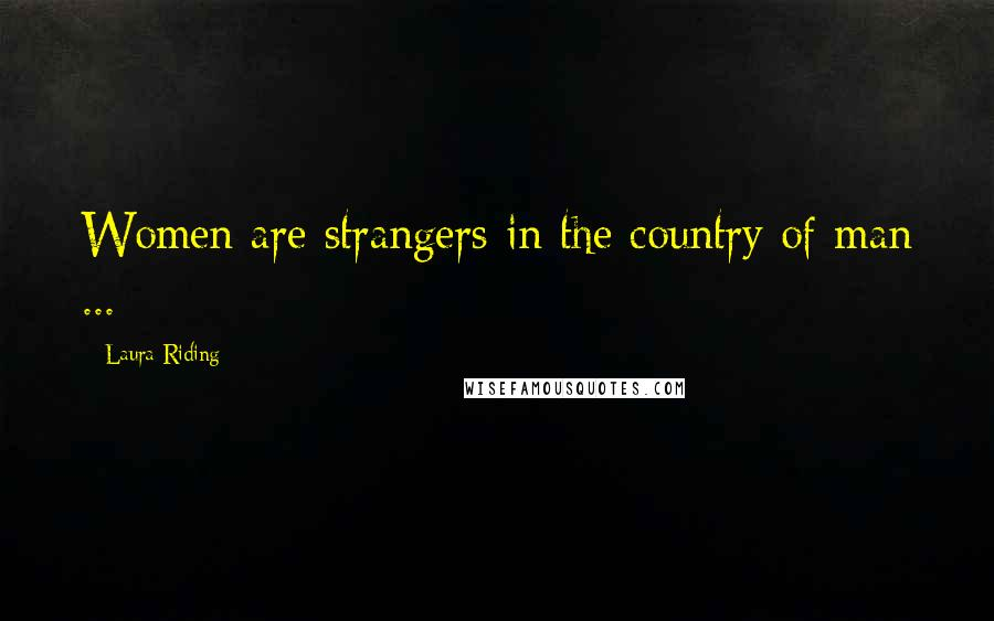 Laura Riding quotes: Women are strangers in the country of man ...