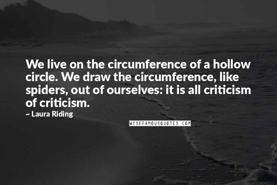 Laura Riding quotes: We live on the circumference of a hollow circle. We draw the circumference, like spiders, out of ourselves: it is all criticism of criticism.