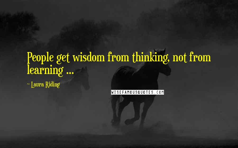 Laura Riding quotes: People get wisdom from thinking, not from learning ...