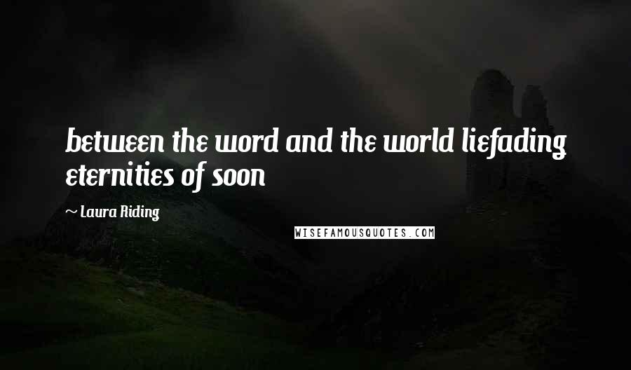 Laura Riding quotes: between the word and the world liefading eternities of soon