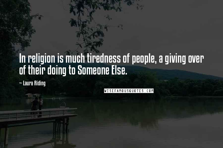 Laura Riding quotes: In religion is much tiredness of people, a giving over of their doing to Someone Else.