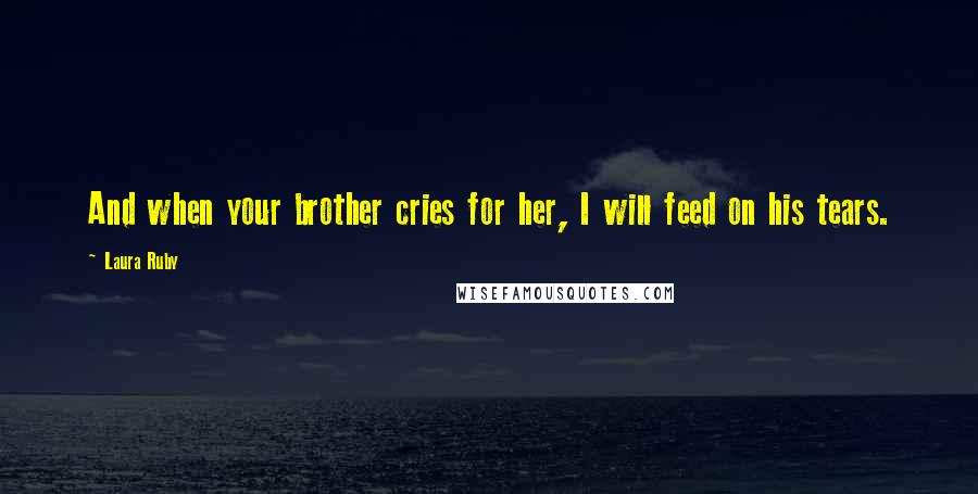 Laura Ruby quotes: And when your brother cries for her, I will feed on his tears.