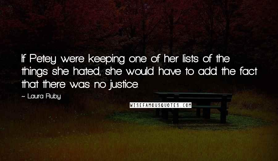 Laura Ruby quotes: If Petey were keeping one of her lists of the things she hated, she would have to add: the fact that there was no justice.