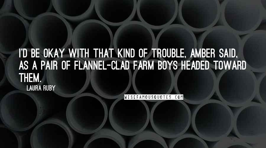 Laura Ruby quotes: I'd be okay with that kind of trouble, Amber said, as a pair of flannel-clad farm boys headed toward them.