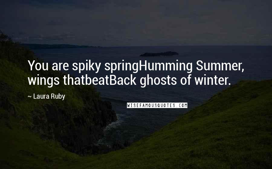 Laura Ruby quotes: You are spiky springHumming Summer, wings thatbeatBack ghosts of winter.