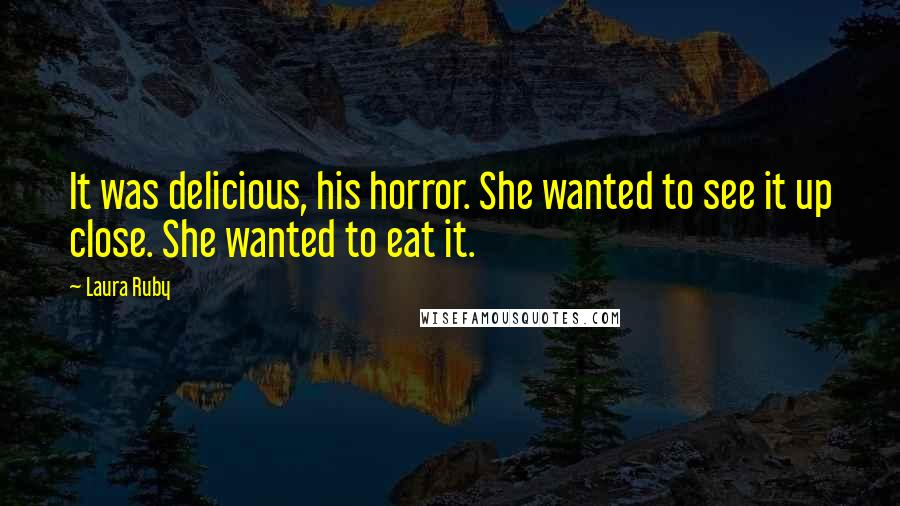 Laura Ruby quotes: It was delicious, his horror. She wanted to see it up close. She wanted to eat it.