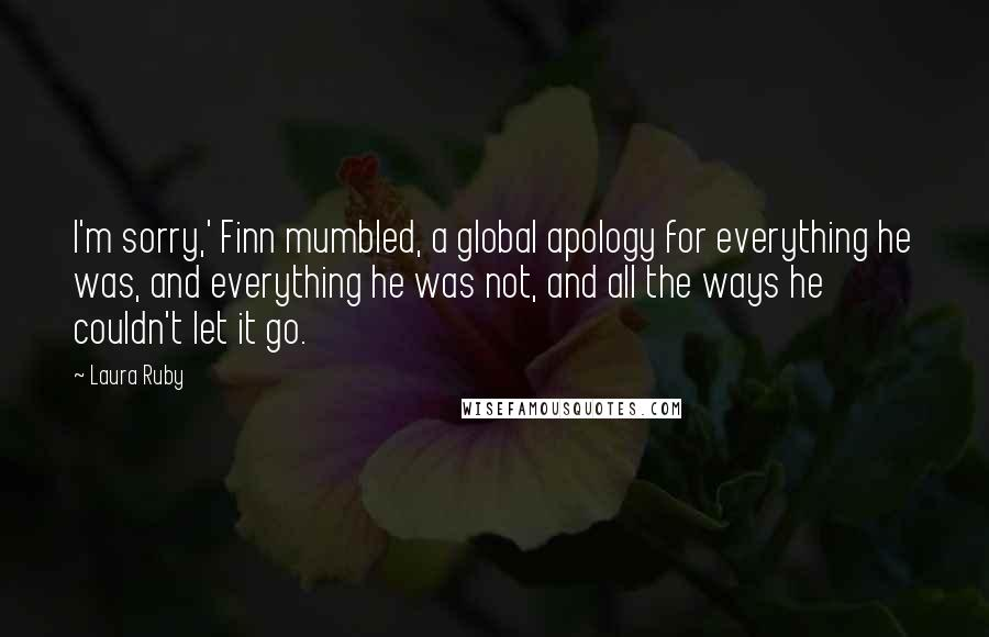 Laura Ruby quotes: I'm sorry,' Finn mumbled, a global apology for everything he was, and everything he was not, and all the ways he couldn't let it go.