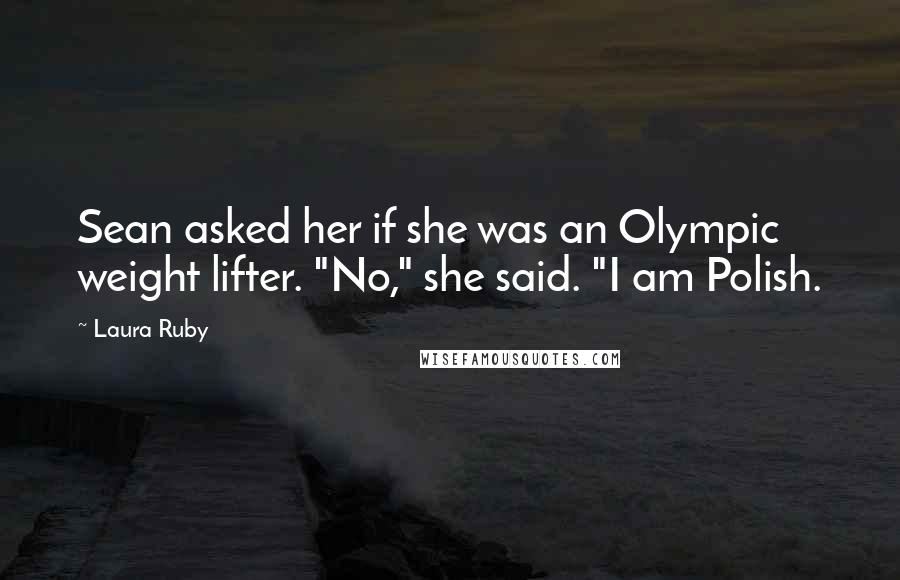 """Laura Ruby quotes: Sean asked her if she was an Olympic weight lifter. """"No,"""" she said. """"I am Polish."""