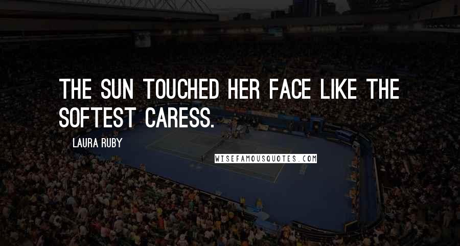 Laura Ruby quotes: THE SUN TOUCHED HER FACE LIKE THE SOFTEST CARESS.