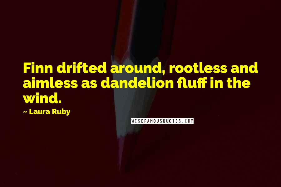 Laura Ruby quotes: Finn drifted around, rootless and aimless as dandelion fluff in the wind.
