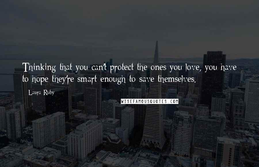 Laura Ruby quotes: Thinking that you can't protect the ones you love, you have to hope they're smart enough to save themselves.