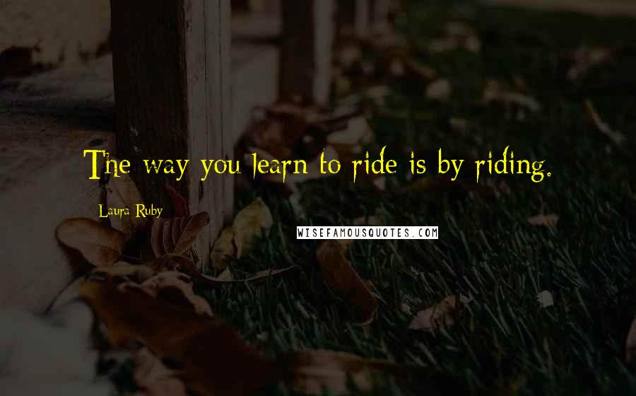 Laura Ruby quotes: The way you learn to ride is by riding.