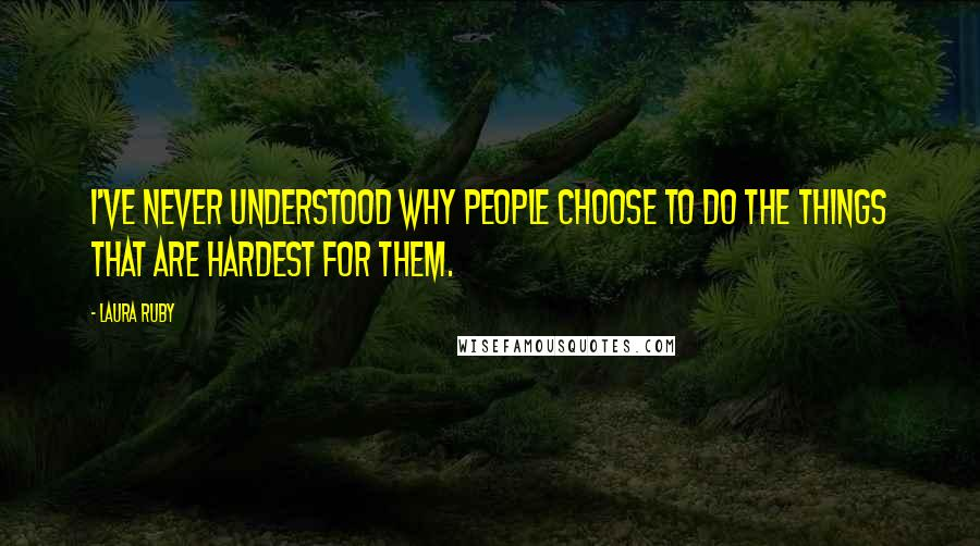 Laura Ruby quotes: I've never understood why people choose to do the things that are hardest for them.