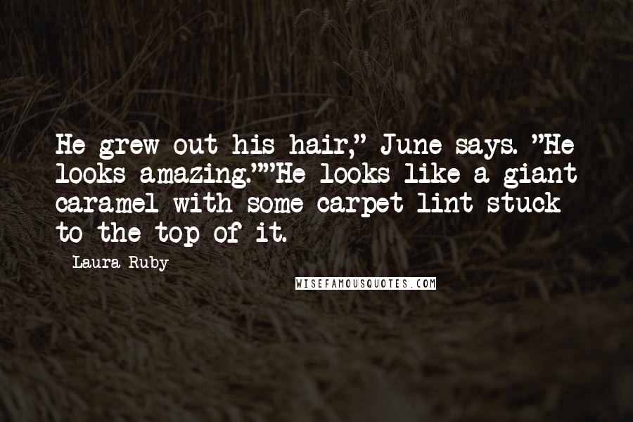 """Laura Ruby quotes: He grew out his hair,"""" June says. """"He looks amazing.""""""""He looks like a giant caramel with some carpet lint stuck to the top of it."""