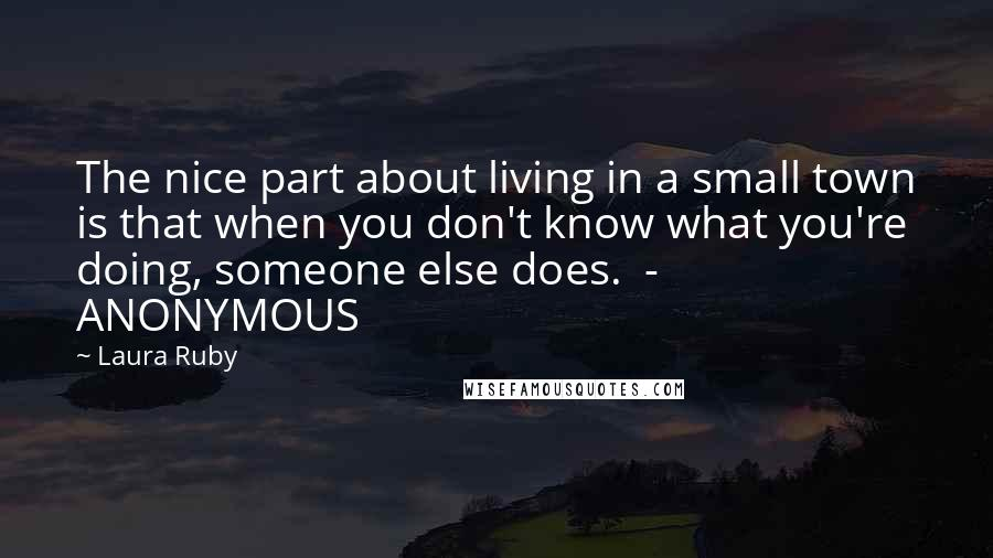 Laura Ruby quotes: The nice part about living in a small town is that when you don't know what you're doing, someone else does. - ANONYMOUS
