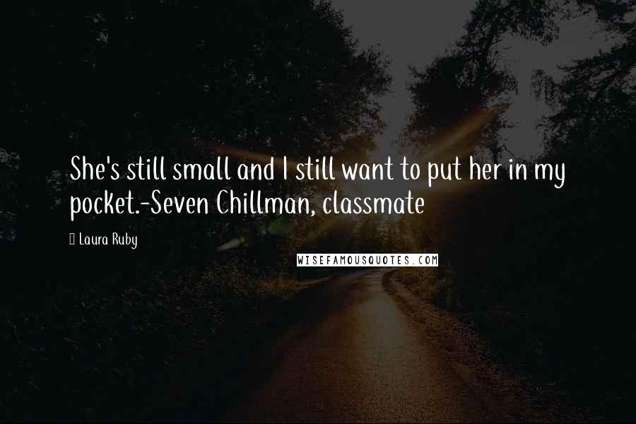 Laura Ruby quotes: She's still small and I still want to put her in my pocket.-Seven Chillman, classmate
