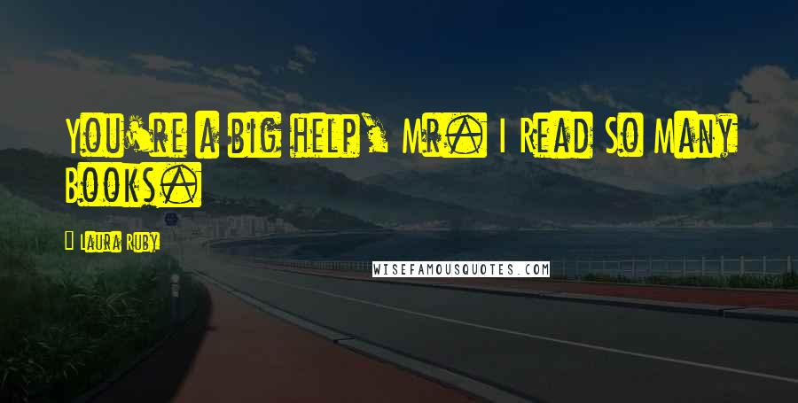 Laura Ruby quotes: You're a big help, Mr. I Read So Many Books.