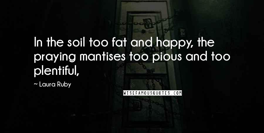 Laura Ruby quotes: In the soil too fat and happy, the praying mantises too pious and too plentiful,