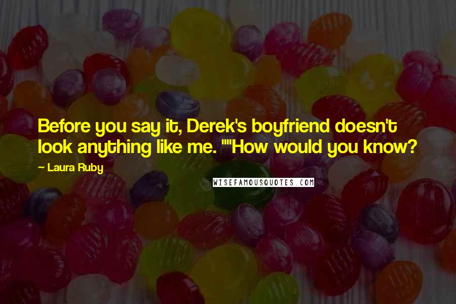 """Laura Ruby quotes: Before you say it, Derek's boyfriend doesn't look anything like me. """"""""How would you know?"""
