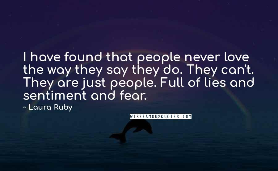 Laura Ruby quotes: I have found that people never love the way they say they do. They can't. They are just people. Full of lies and sentiment and fear.