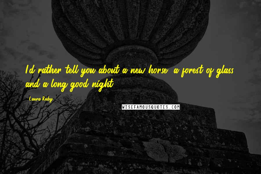 Laura Ruby quotes: I'd rather tell you about a new horse, a forest of glass, and a long good night.