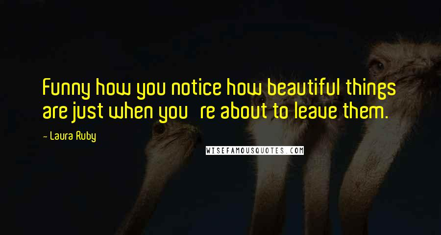 Laura Ruby quotes: Funny how you notice how beautiful things are just when you're about to leave them.