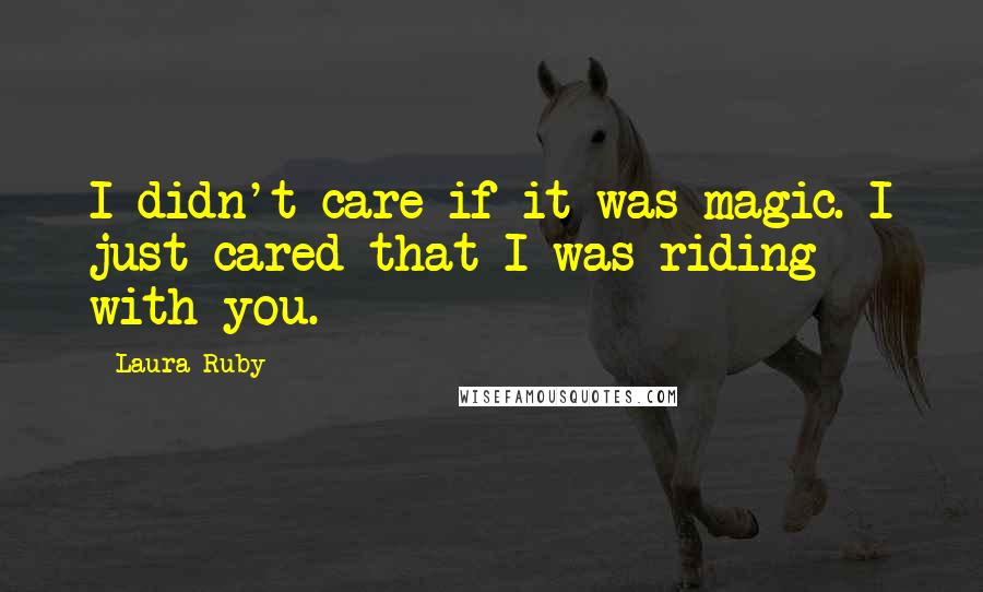Laura Ruby quotes: I didn't care if it was magic. I just cared that I was riding with you.