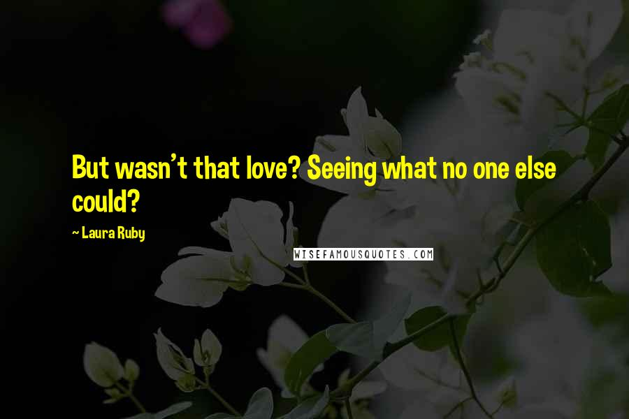 Laura Ruby quotes: But wasn't that love? Seeing what no one else could?