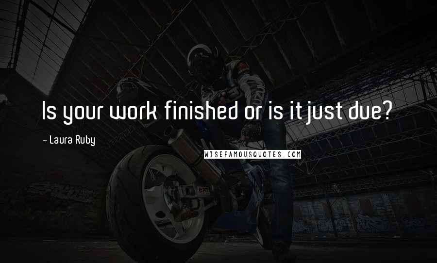 Laura Ruby quotes: Is your work finished or is it just due?