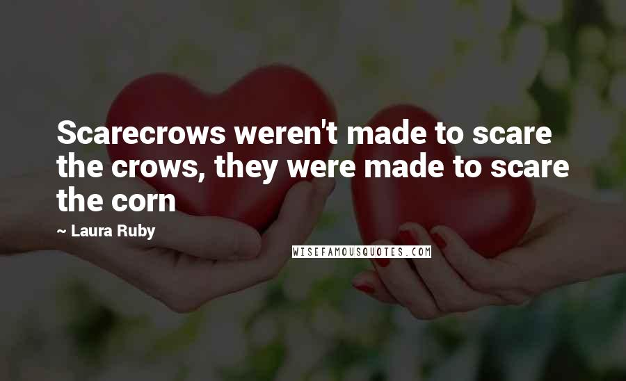 Laura Ruby quotes: Scarecrows weren't made to scare the crows, they were made to scare the corn