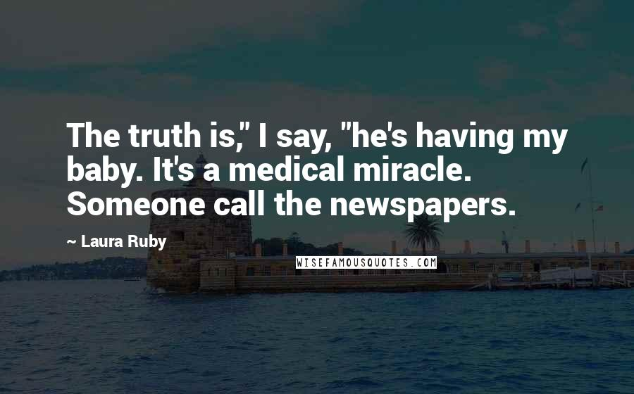 """Laura Ruby quotes: The truth is,"""" I say, """"he's having my baby. It's a medical miracle. Someone call the newspapers."""