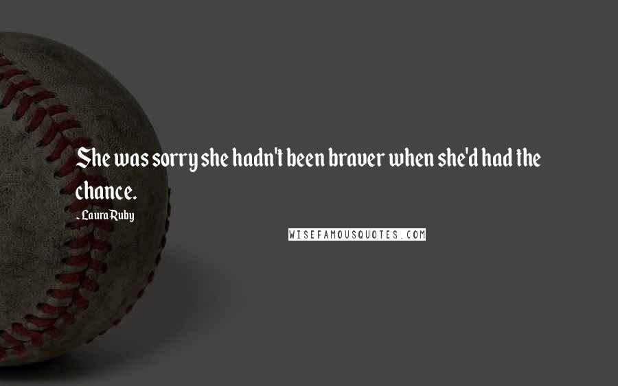 Laura Ruby quotes: She was sorry she hadn't been braver when she'd had the chance.