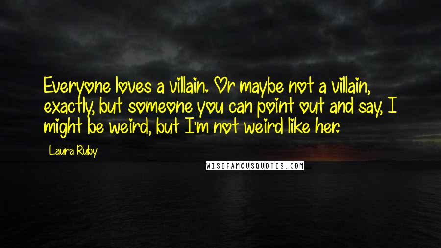 Laura Ruby quotes: Everyone loves a villain. Or maybe not a villain, exactly, but someone you can point out and say, I might be weird, but I'm not weird like her.