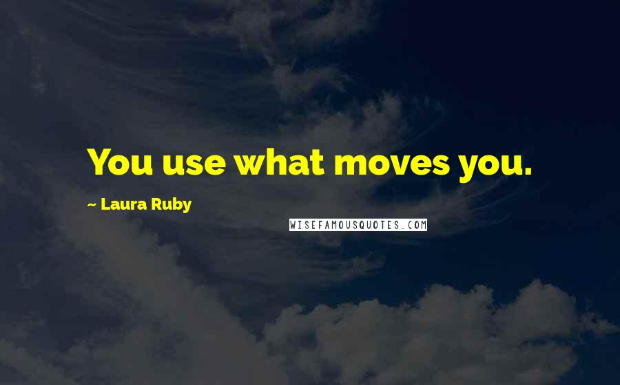 Laura Ruby quotes: You use what moves you.