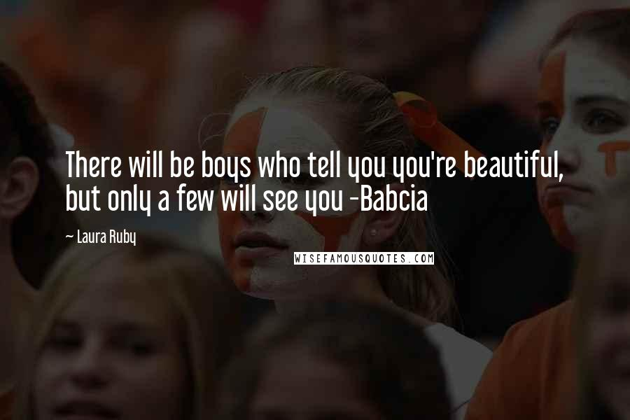 Laura Ruby quotes: There will be boys who tell you you're beautiful, but only a few will see you -Babcia